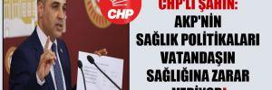 CHP'li Şahin: AKP'nin sağlık politikaları vatandaşın sağlığına zarar veriyor!