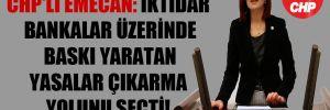 CHP'li Emecan: İktidar bankalar üzerinde baskı yaratan yasalar çıkarma yolunu seçti!