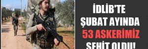 İdlib'te Şubat ayında 53 askerimiz şehit oldu!