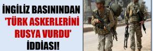 İngiliz basınından 'Türk askerlerini Rusya vurdu' iddiası!