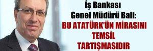 İş Bankası Genel Müdürü Bali: Bu Atatürk'ün mirasını temsil tartışmasıdır