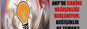 AKP'de kabine değişikliği bekleniyor, değişiklik ne zaman?