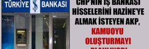 CHP'nin İş Bankası hisselerini Hazine'ye almak isteyen AKP, kamuoyu oluşturmayı planlıyor!