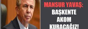Mansur Yavaş: Başkente AKOM kuracağız!