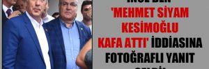 İnce'den 'Mehmet Siyam Kesimoğlu kafa attı' iddiasına fotoğraflı yanıt geldi!