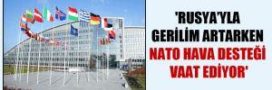 'Rusya'yla gerilim artarken NATO hava desteği vaat ediyor'