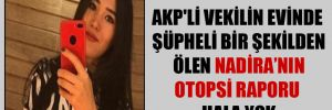 AKP'li vekilin evinde şüpheli bir şekilden ölen Nadira'nın otopsi raporu hala yok