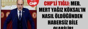 CHP'li Tığlı: MEB, Mert Yağız Köksal'ın nasıl öldüğünden habersiz bile olabilir!