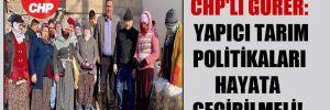 CHP'li Gürer: Yapıcı tarım politikaları hayata geçirilmeli!