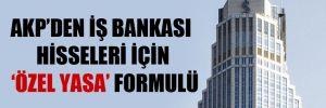 AKP'den İş Bankası hisseleri için 'özel yasa' formulü