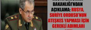 Rusya Savunma Bakanlığı'ndan açıklama: Rusya, Suriye Ordusu'nun ateşkes yapması için gerekli adımları attı
