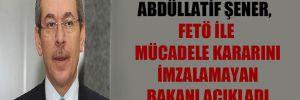 Abdüllatif Şener, FETÖ ile mücadele kararını imzalamayan bakanı açıkladı