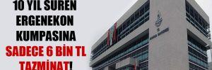 10 yıl süren Ergenekon kumpasına sadece 6 bin TL tazminat!