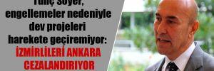 Tunç Soyer, engellemeler nedeniyle dev projeleri harekete geçiremiyor: İzmirlileri Ankara cezalandırıyor