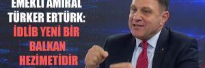 Emekli Amiral Türker Ertürk: İdlib yeni bir Balkan hezimetidir