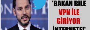 'Bakan bile VPN ile giriyor internete!'