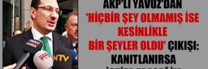 AKP'li Yavuz'dan 'Hiçbir şey olmamış ise kesinlikle bir şeyler oldu' çıkışı: Kanıtlanırsa istifa edeceğim