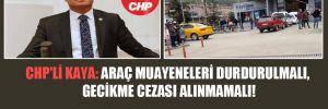 CHP'li Kaya: Araç muayeneleri durdurulmalı, gecikme cezası alınmamalı!