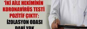 'İki aile hekiminin Koronavirüs testi pozitif çıktı': İzolasyon odası dahi yok