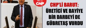 CHP'li Barut: Üretici ve bayiye bir darbeyi de GÜBRETAŞ vurdu