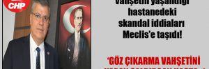 CHP'li Barut, Vahşetin yaşandığı hastanedeki skandal iddiaları Meclis'e taşıdı!