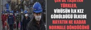 Çin'de yaşayan Türkler, virüsün ilk kez görüldüğü ülkede hayatın ne kadar normale döndüğünü anlattı