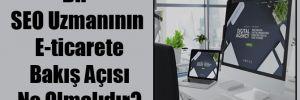 Bir SEO Uzmanının E-ticarete Bakış Açısı Ne Olmalıdır?