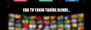 EBA TV yakın takibe alındı…