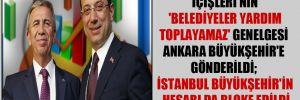İçişleri'nin 'Belediyeler yardım toplayamaz' genelgesi Ankara Büyükşehir'e gönderildi; İstanbul Büyükşehir'in hesabı da bloke edildi