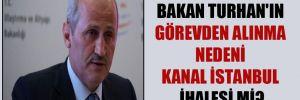 Bakan Turhan'ın görevden alınma nedeni Kanal İstanbul ihalesi mi?