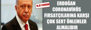 Erdoğan coronavirüs fırsatçılarına karşı çok sert önlemler almalıdır