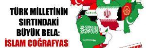 Türk milletinin sırtındaki büyük bela: İslam coğrafyası!