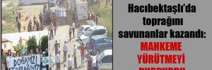 Hacıbektaşlı'da toprağını savunanlar kazandı: Mahkeme yürütmeyi durdurdu