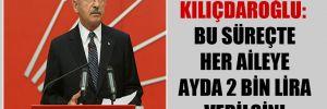 Kılıçdaroğlu: Bu süreçte her aileye ayda 2 bin lira verilsin!