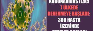 Koronavirüs ilacı 7 ülkede denenmeye başladı: 300 hasta üzerinde testler başladı