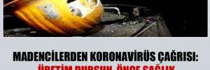 Madencilerden koronavirüs çağrısı: Üretim dursun, önce sağlık