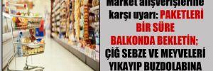 Market alışverişlerine karşı uyarı: Paketleri bir süre balkonda bekletin; çiğ sebze ve meyveleri yıkayıp buzdolabına koyun