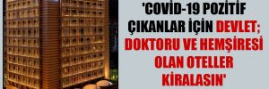 'Covid-19 pozitif çıkanlar için devlet; doktoru ve hemşiresi olan oteller kiralasın' önerisi