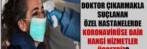 Doktor çıkarmakla suçlanan özel hastanelerde koronavirüse dair hangi hizmetler ücretsiz?