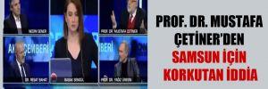 Prof. Dr. Mustafa Çetiner'den Samsun için korkutan iddia