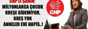 CHP'li Şahin: Milyonlarca çocuk kreşe gidemiyor, kreş yok anneler eve hapis..!