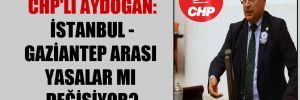 CHP'li Aydoğan: İstanbul – Gaziantep arası yasalar mı değişiyor?