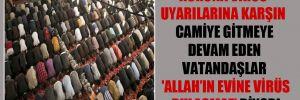 Korona virüs uyarılarına karşın camiye gitmeye devam eden vatandaşlar 'Allah'ın evine virüs bulaşmaz' diyor!
