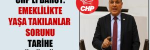 CHP'li Barut: Emeklilikte Yaşa Takılanlar sorunu tarihe gömülsün!