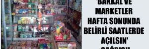 'Bakkal ve marketler hafta sonunda belirli saatlerde açılsın' çağrısı!