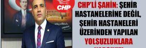 CHP'li Şahin: Şehir hastanelerine değil, şehir hastaneleri üzerinden yapılan yolsuzluklara karşıyız!