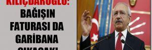 Kılıçdaroğlu: Bağışın faturası da garibana çıkacak!
