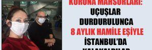 Korona mahsurları: Uçuşlar durdurulunca 8 aylık hamile eşiyle İstanbul'da kalakaldılar