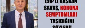 CHP'li başkan Savaş, korona semptomları taşıdığını söyledi!