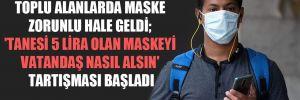 Toplu alanlarda maske zorunlu hale geldi; 'tanesi 5 lira olan maskeyi vatandaş nasıl alsın' tartışması başladı